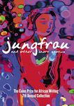 Jungfrau and other stories: The Caine Prize for African Writing 7th Annual Collection
