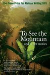 To See the Mountain and other Stories: Caine Prize for African Writing 2011