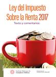 Ley del Impuesto Sobre la Renta 2017. Texto y comentarios