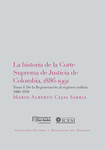 La historia de la Corte Suprema de Justicia de Colombia,1886-1991 T I