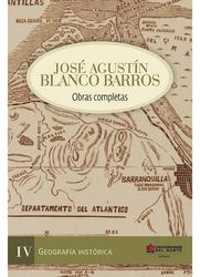 José Agustín Blanco Barros Obras completas. Tomo IV - Geografía histórica