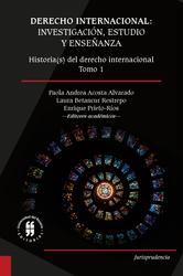 Derecho Internacional: investigación, estudio y enseñanza. Historia(s) del derecho internacional. Tomo 1