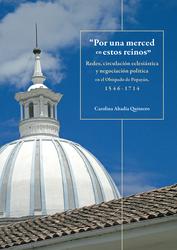 """""""Por una merced en estos reinos"""" Redes, circulación eclesiástica y negociación política en el Obispado de Popayán, 1546-1714"""